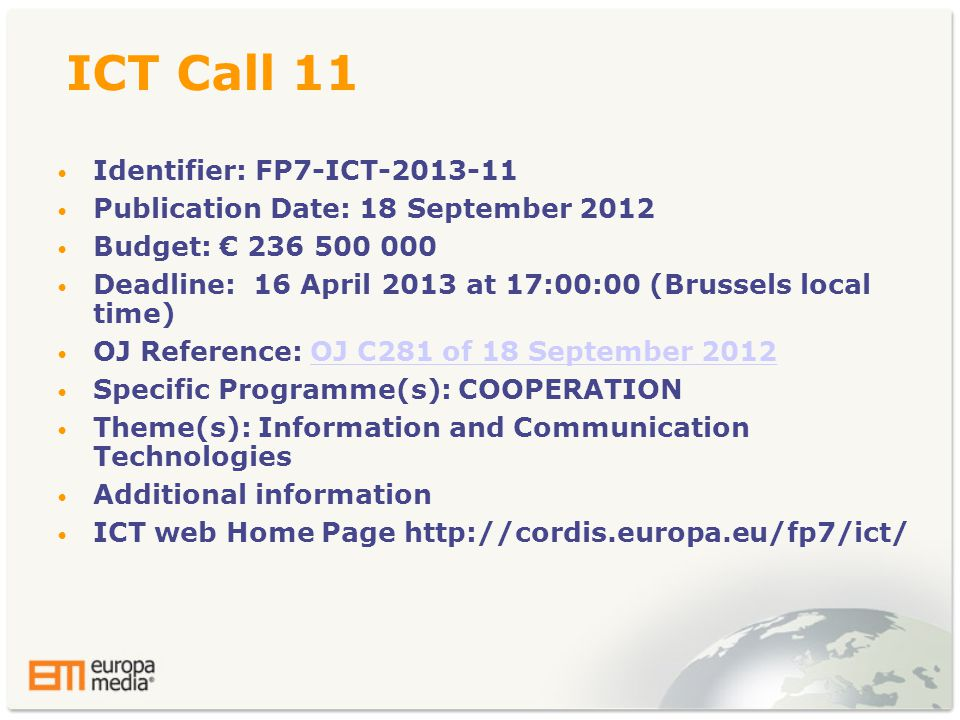 ICT Call 11 • Identifier: FP7-ICT • Publication Date: 18 September 2012 • Budget: € • Deadline: 16 April 2013 at 17:00:00 (Brussels local time) • OJ Reference: OJ C281 of 18 September 2012OJ C281 of 18 September 2012 • Specific Programme(s): COOPERATION • Theme(s): Information and Communication Technologies • Additional information • ICT web Home Page