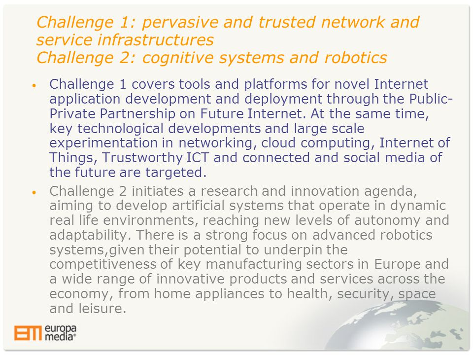 Challenge 1: pervasive and trusted network and service infrastructures Challenge 2: cognitive systems and robotics • Challenge 1 covers tools and platforms for novel Internet application development and deployment through the Public- Private Partnership on Future Internet.