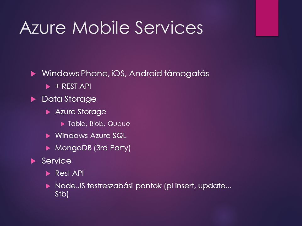 Azure Mobile Services  Windows Phone, iOS, Android támogatás  + REST API  Data Storage  Azure Storage  Table, Blob, Queue  Windows Azure SQL  MongoDB (3rd Party)  Service  Rest API  Node.JS testreszabási pontok (pl insert, update...