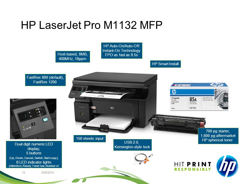HP LaserJet Pro M1132 MFP 136/30/2014 FastRes 600 (default), FastRes 1200 HP Smart Install USB 2.0, Kensington-style lock 700 pg starter, 1,600 pg aftermarket HP spherical toner Host-based, 8MB, 400MHz, 18ppm 150 sheets input HP Auto-On/Auto-Off Instant-On Technology FPO as fast as 8.5s Dual digit numeric LED display; 5 buttons (Up, Down, Cancel, Switch, Start copy) ; 6 LED indicator lights (Attention, Ready, Toner low, Number of pages, Dark/light, Reduce/enlarge)