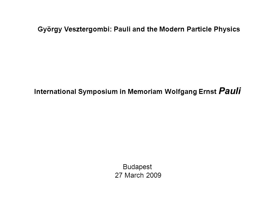 Budapest 27 March 2009 György Vesztergombi: Pauli and the Modern Particle Physics International Symposium in Memoriam Wolfgang Ernst Pauli