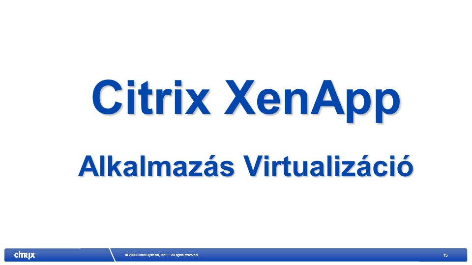 15 © 2008 Citrix Systems, Inc. — All rights reserved Citrix XenApp Alkalmazás Virtualizáció