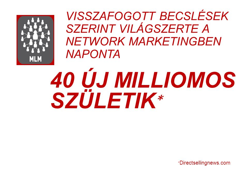 VISSZAFOGOTT BECSLÉSEK SZERINT VILÁGSZERTE A NETWORK MARKETINGBEN NAPONTA 40 ÚJ MILLIOMOS SZÜLETIK ∗ World Federation of Direct Selling Associations A NETWORK MARKETING ÁLTAL VÁLT AZZÁ ∗ Directsellingnews.com