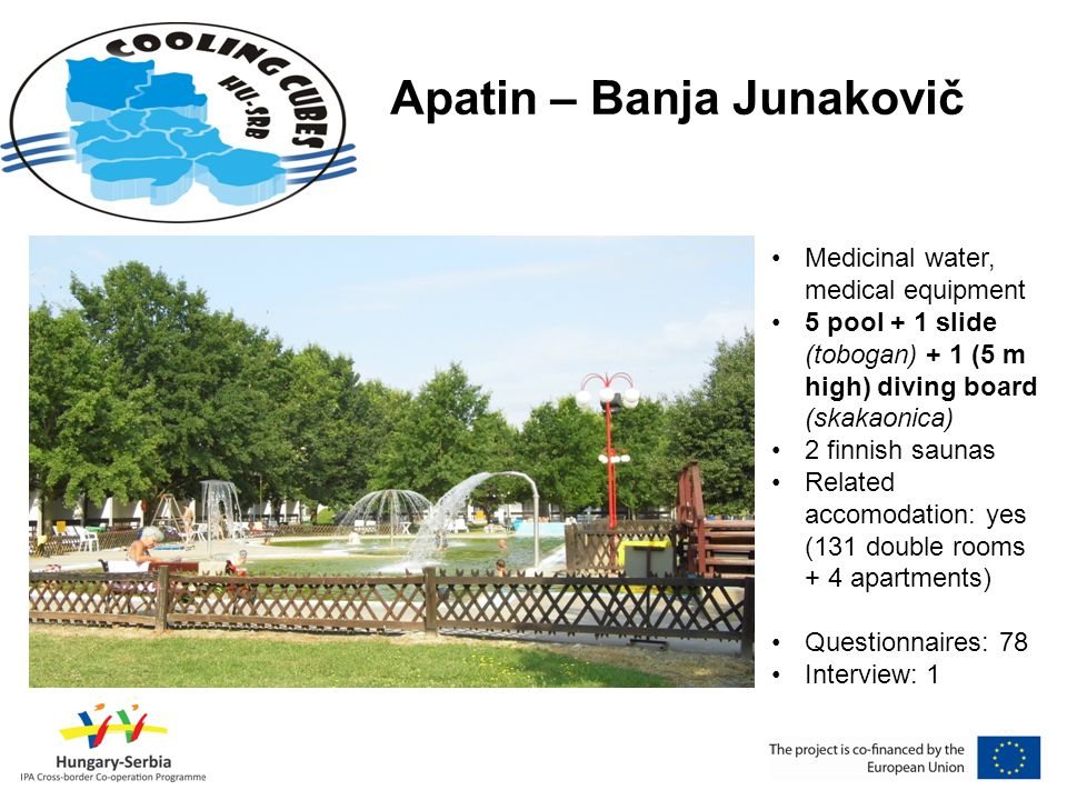 Apatin – Banja Junakovič •Medicinal water, medical equipment •5 pool + 1 slide (tobogan) + 1 (5 m high) diving board (skakaonica) •2 finnish saunas •Related accomodation: yes (131 double rooms + 4 apartments) •Questionnaires: 78 •Interview: 1