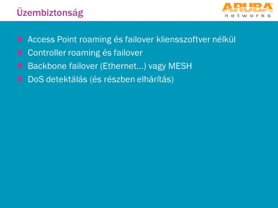 Access Point roaming és failover kliensszoftver nélkül Controller roaming és failover Backbone failover (Ethernet…) vagy MESH DoS detektálás (és részben elhárítás) Üzembiztonság