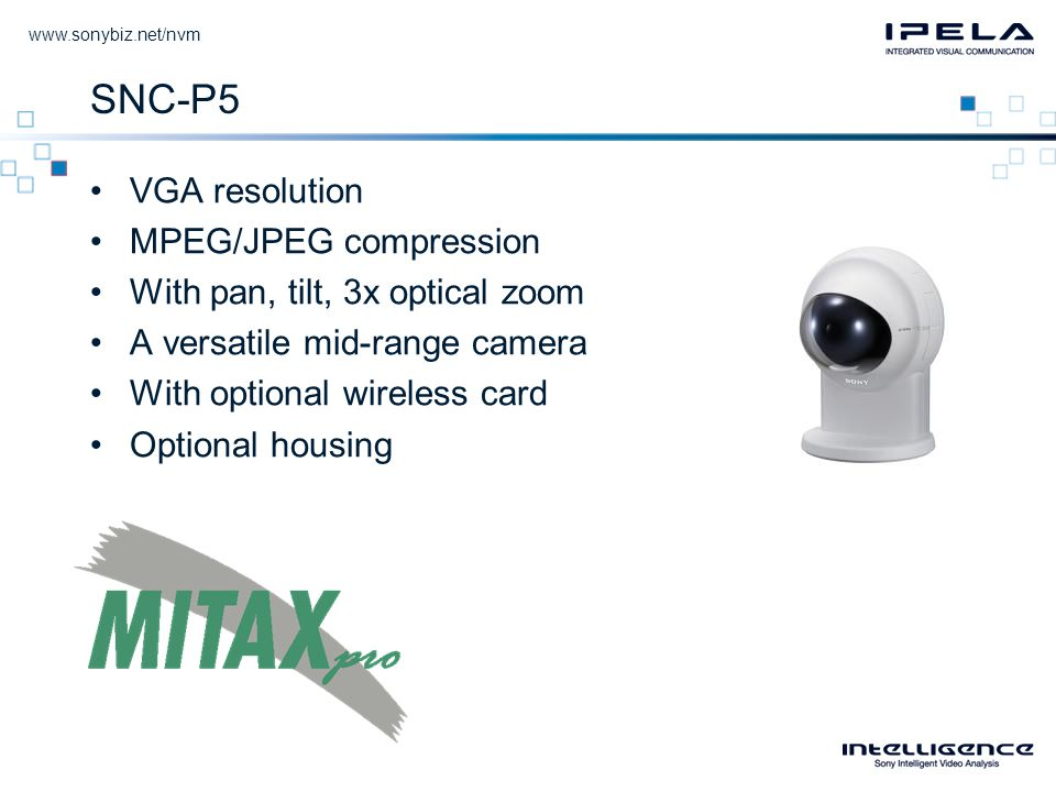 SNC-P5 •VGA resolution •MPEG/JPEG compression •With pan, tilt, 3x optical zoom •A versatile mid-range camera •With optional wireless card •Optional housing