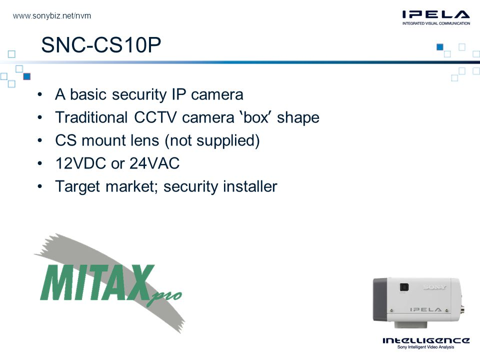 SNC-CS10P •A basic security IP camera •Traditional CCTV camera ' box ' shape •CS mount lens (not supplied) •12VDC or 24VAC •Target market; security installer
