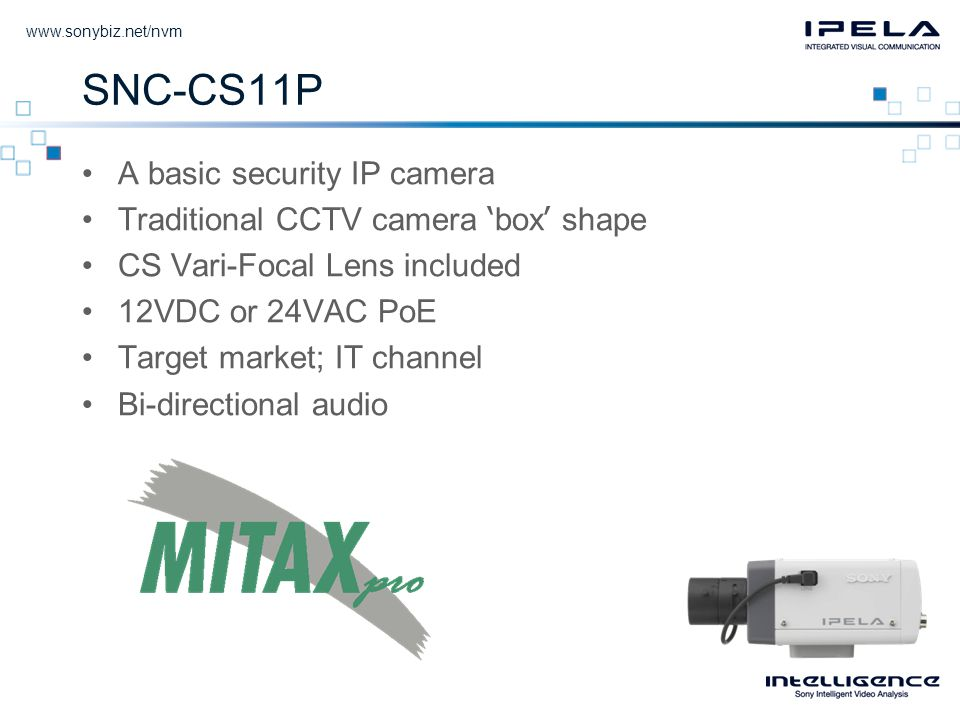 SNC-CS11P •A basic security IP camera •Traditional CCTV camera ' box ' shape •CS Vari-Focal Lens included •12VDC or 24VAC PoE •Target market; IT channel •Bi-directional audio