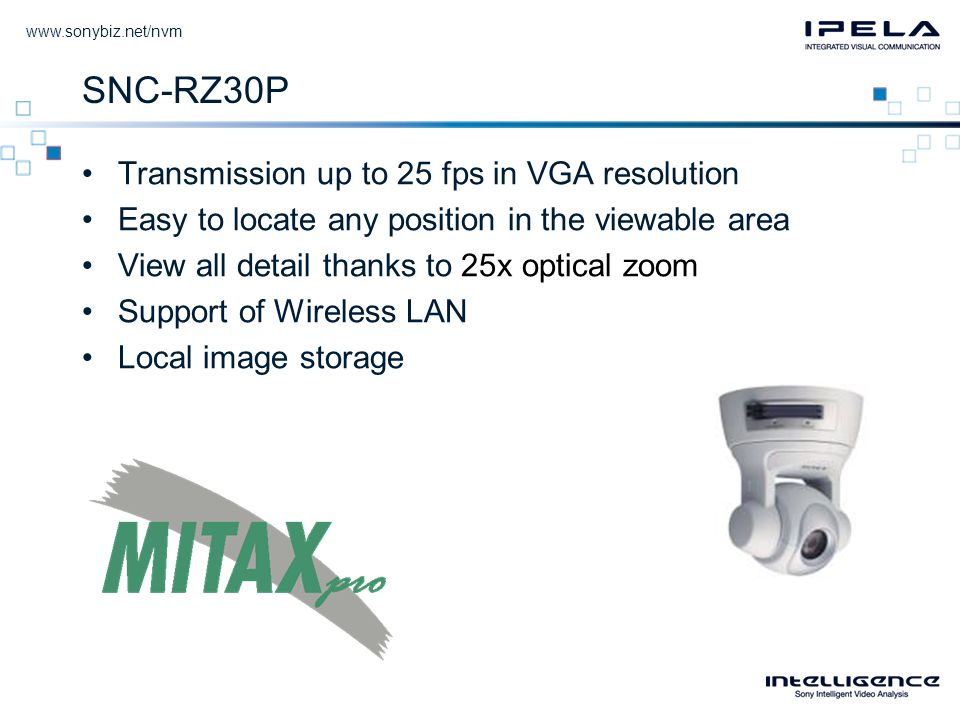 SNC-RZ30P •Transmission up to 25 fps in VGA resolution •Easy to locate any position in the viewable area •View all detail thanks to 25x optical zoom •Support of Wireless LAN •Local image storage