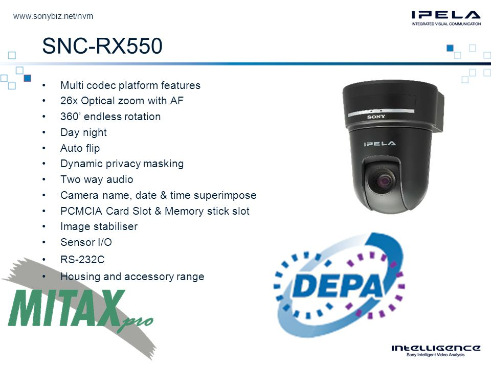 SNC-RX550 •Multi codec platform features •26x Optical zoom with AF •360' endless rotation •Day night •Auto flip •Dynamic privacy masking •Two way audio •Camera name, date & time superimpose •PCMCIA Card Slot & Memory stick slot •Image stabiliser •Sensor I/O •RS-232C •Housing and accessory range
