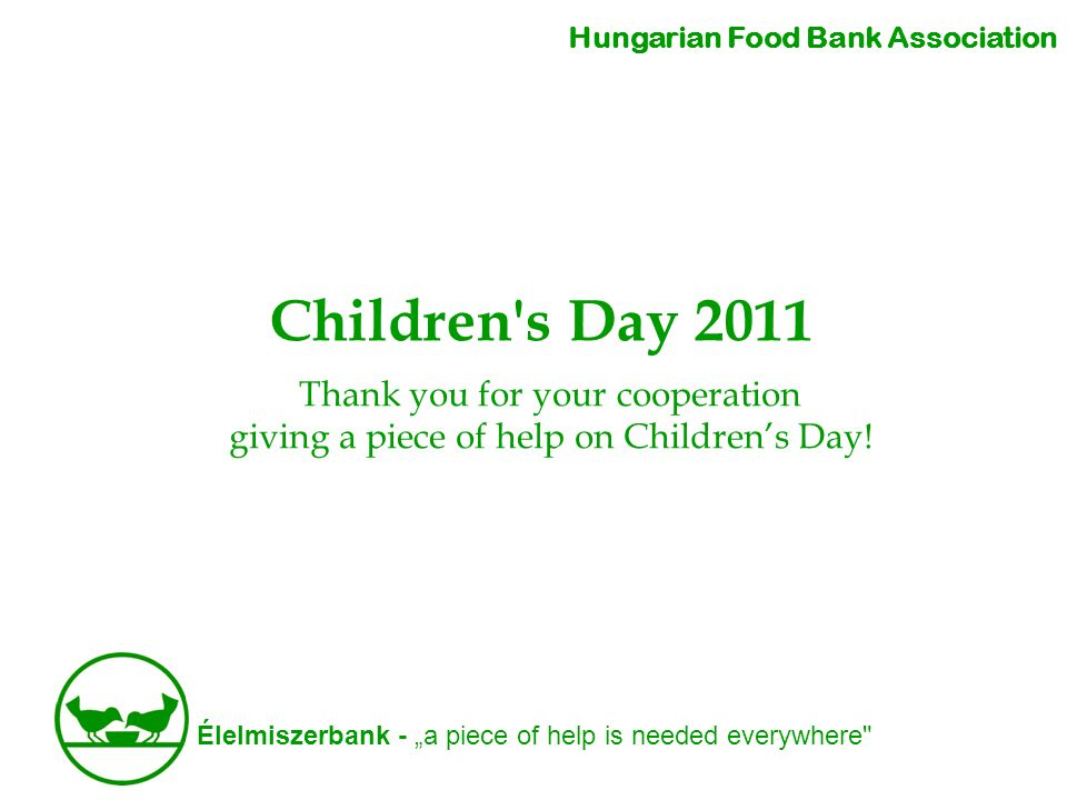 "Élelmiszerbank - ""a piece of help is needed everywhere Children s Day 2011 Hungarian Food Bank Association Thank you for your cooperation giving a piece of help on Children's Day!"