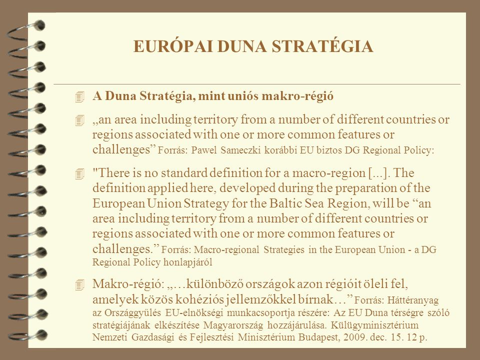 "4 A Duna Stratégia, mint uniós makro-régió 4 ""an area including territory from a number of different countries or regions associated with one or more common features or challenges Forrás: Pawel Sameczki korábbi EU biztos DG Regional Policy: 4 There is no standard definition for a macro-region [...]."