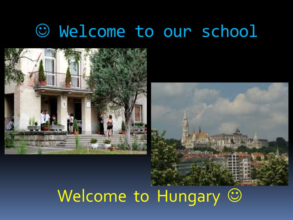  Welcome to our school Welcome to Hungary 