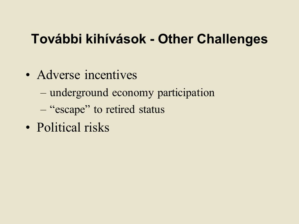 További kihívások - Other Challenges Adverse incentives –underground economy participation – escape to retired status Political risks