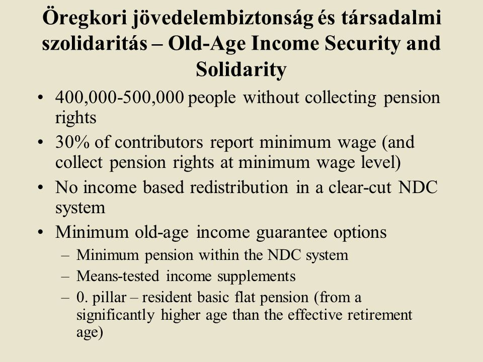 Öregkori jövedelembiztonság és társadalmi szolidaritás – Old-Age Income Security and Solidarity 400, ,000 people without collecting pension rights 30% of contributors report minimum wage (and collect pension rights at minimum wage level) No income based redistribution in a clear-cut NDC system Minimum old-age income guarantee options –Minimum pension within the NDC system –Means-tested income supplements –0.