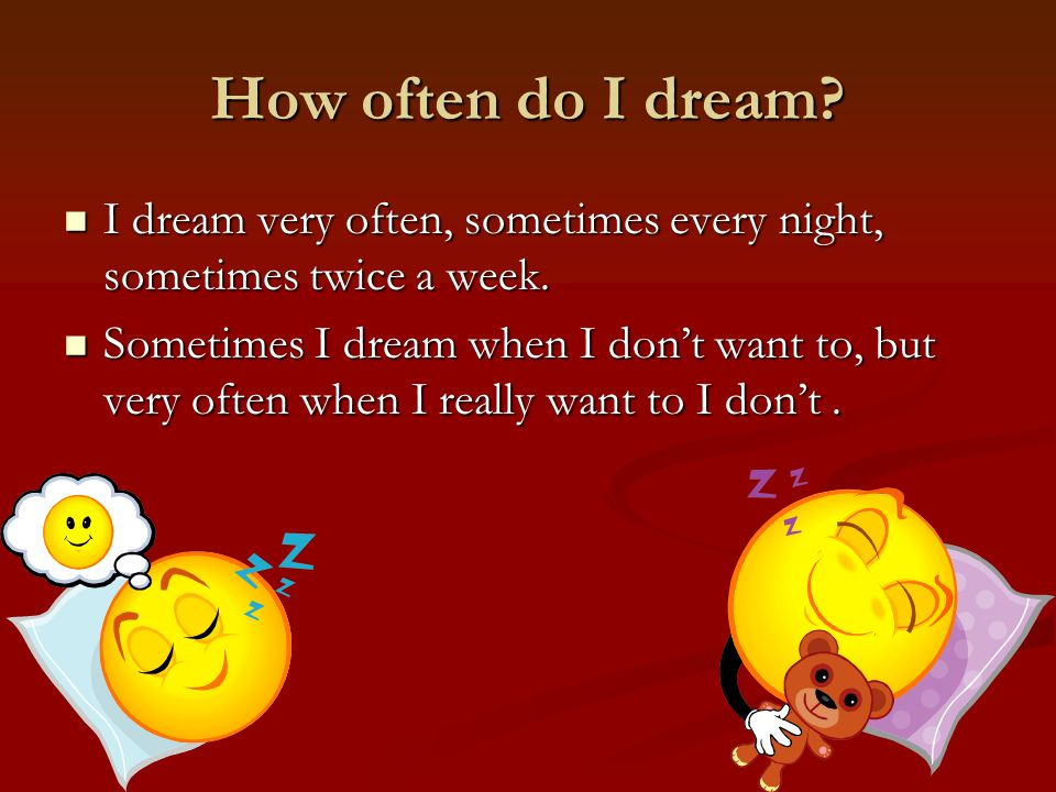 How often do I dream. I dream very often, sometimes every night, sometimes twice a week.