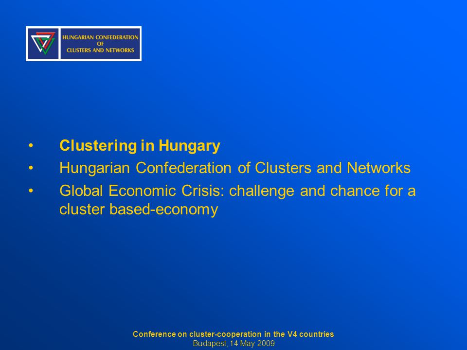 Clustering in Hungary Hungarian Confederation of Clusters and Networks Global Economic Crisis: challenge and chance for a cluster based-economy Conference on cluster-cooperation in the V4 countries Budapest, 14 May 2009