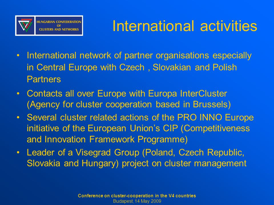 International activities International network of partner organisations especially in Central Europe with Czech, Slovakian and Polish Partners Contacts all over Europe with Europa InterCluster (Agency for cluster cooperation based in Brussels) Several cluster related actions of the PRO INNO Europe initiative of the European Union's CIP (Competitiveness and Innovation Framework Programme) Leader of a Visegrad Group (Poland, Czech Republic, Slovakia and Hungary) project on cluster management Conference on cluster-cooperation in the V4 countries Budapest, 14 May 2009