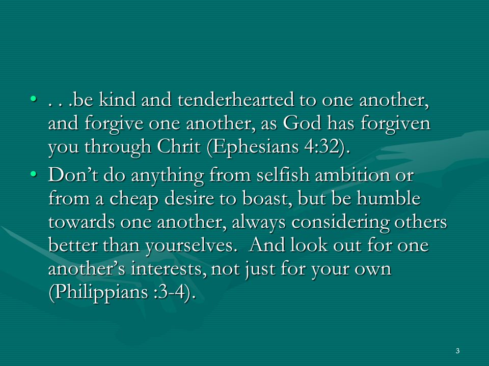 3...be kind and tenderhearted to one another, and forgive one another, as God has forgiven you through Chrit (Ephesians 4:32)....be kind and tenderhearted to one another, and forgive one another, as God has forgiven you through Chrit (Ephesians 4:32).