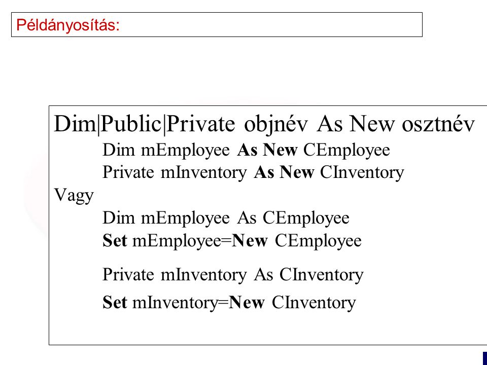 16 Példányosítás: Dim|Public|Private objnév As New osztnév Dim mEmployee As New CEmployee Private mInventory As New CInventory Vagy Dim mEmployee As CEmployee Set mEmployee=New CEmployee Private mInventory As CInventory Set mInventory=New CInventory