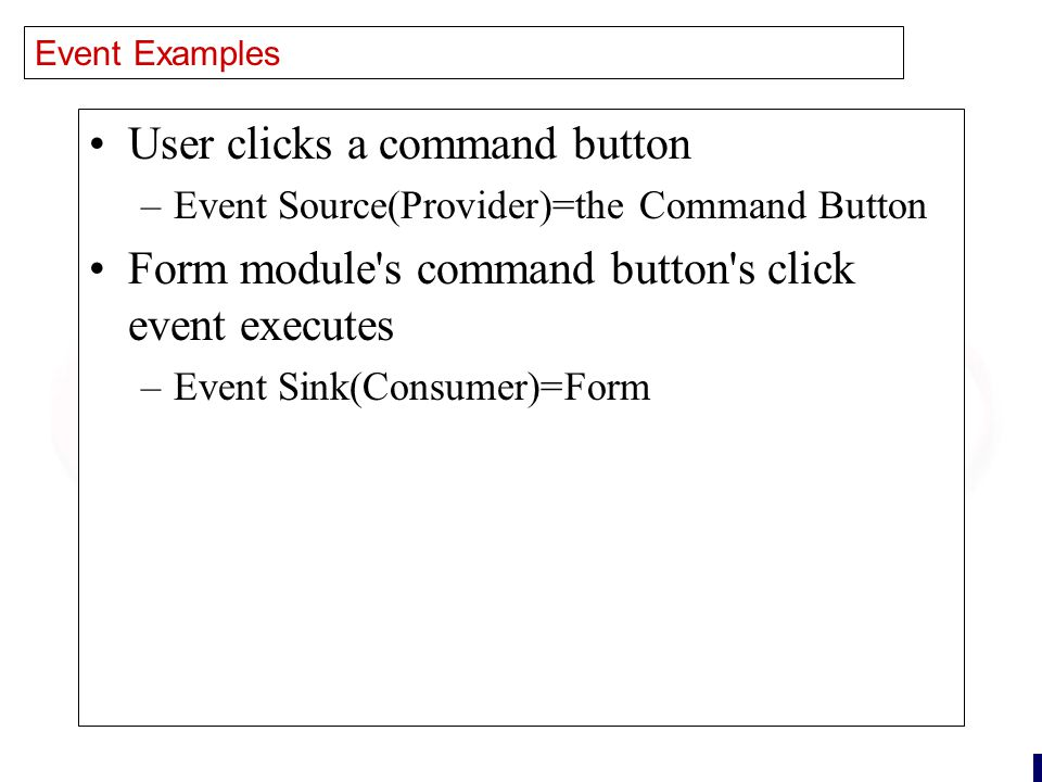 21 Event Examples User clicks a command button –Event Source(Provider)=the Command Button Form module s command button s click event executes –Event Sink(Consumer)=Form
