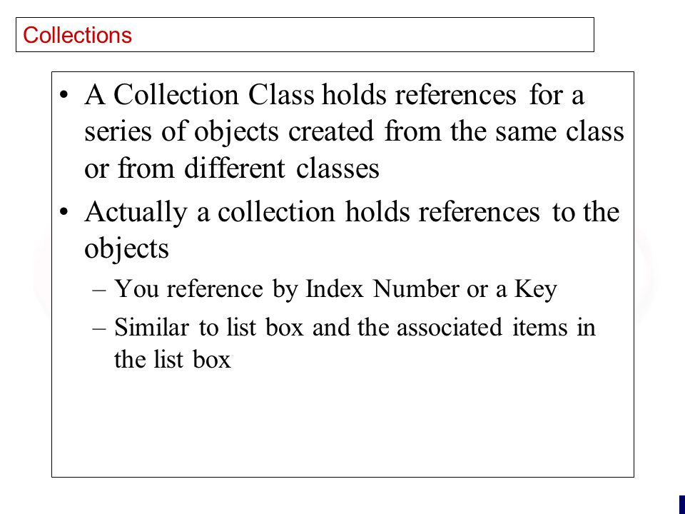 24 Collections A Collection Class holds references for a series of objects created from the same class or from different classes Actually a collection holds references to the objects –You reference by Index Number or a Key –Similar to list box and the associated items in the list box