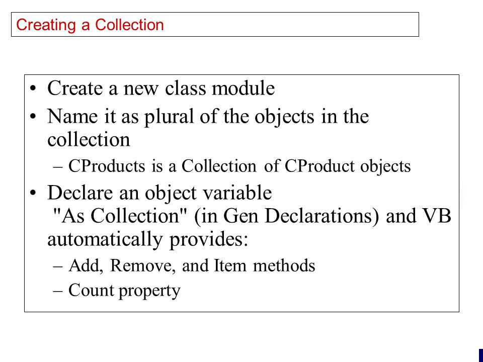 26 Creating a Collection Create a new class module Name it as plural of the objects in the collection –CProducts is a Collection of CProduct objects Declare an object variable As Collection (in Gen Declarations) and VB automatically provides: –Add, Remove, and Item methods –Count property