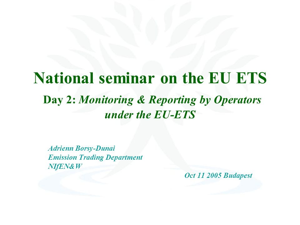National seminar on the EU ETS Day 2: Monitoring & Reporting by Operators under the EU-ETS Adrienn Borsy-Dunai Emission Trading Department NIfEN&W Oct Budapest