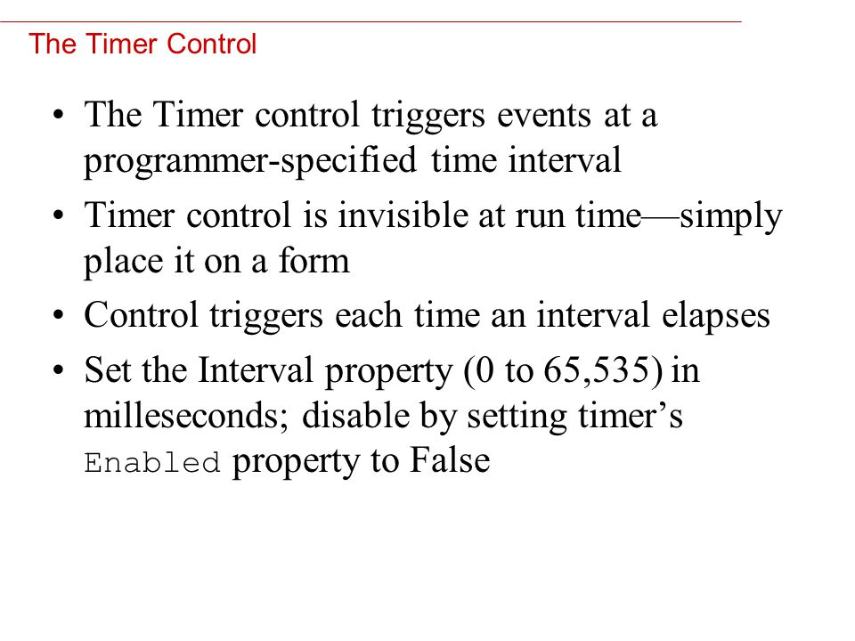 11 The Timer Control The Timer control triggers events at a programmer-specified time interval Timer control is invisible at run time—simply place it on a form Control triggers each time an interval elapses Set the Interval property (0 to 65,535) in milleseconds; disable by setting timer's Enabled property to False