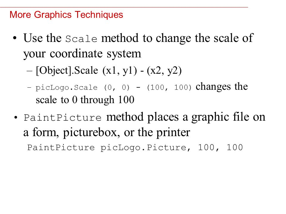 12 More Graphics Techniques Use the Scale method to change the scale of your coordinate system –[Object].Scale (x1, y1) - (x2, y2) –picLogo.Scale (0, 0) - (100, 100) changes the scale to 0 through 100 PaintPicture method places a graphic file on a form, picturebox, or the printer PaintPicture picLogo.Picture, 100, 100