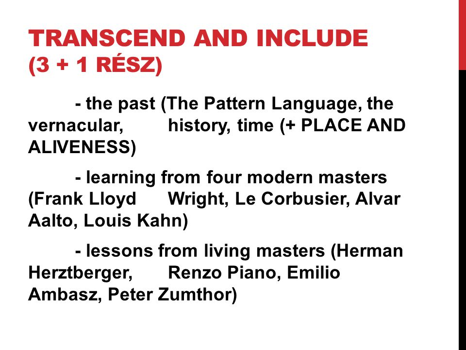 TRANSCEND AND INCLUDE (3 + 1 RÉSZ) - the past (The Pattern Language, the vernacular, history, time (+ PLACE AND ALIVENESS) - learning from four modern masters (Frank Lloyd Wright, Le Corbusier, Alvar Aalto, Louis Kahn) - lessons from living masters (Herman Herztberger, Renzo Piano, Emilio Ambasz, Peter Zumthor)