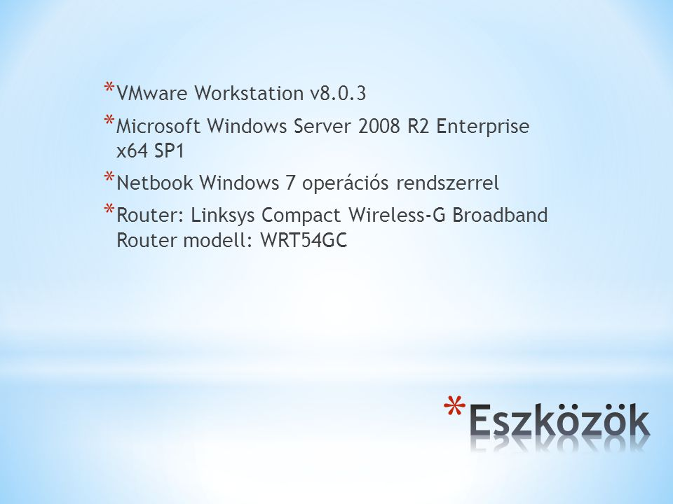 * VMware Workstation v8.0.3 * Microsoft Windows Server 2008 R2 Enterprise x64 SP1 * Netbook Windows 7 operációs rendszerrel * Router: Linksys Compact Wireless-G Broadband Router modell: WRT54GC