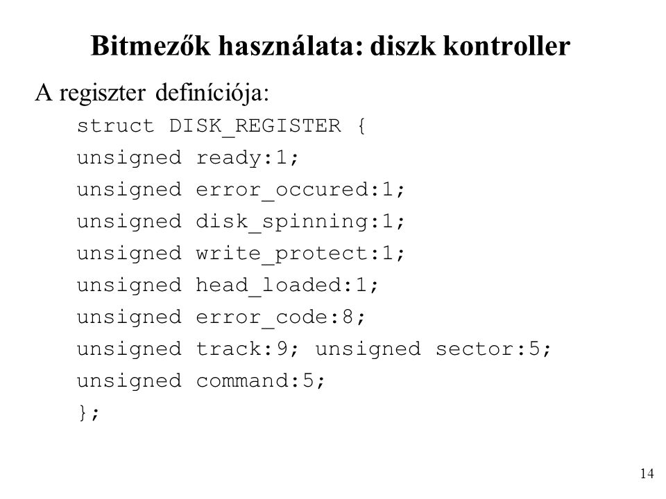 Bitmezők használata: diszk kontroller A regiszter definíciója: struct DISK_REGISTER { unsigned ready:1; unsigned error_occured:1; unsigned disk_spinning:1; unsigned write_protect:1; unsigned head_loaded:1; unsigned error_code:8; unsigned track:9; unsigned sector:5; unsigned command:5; }; 14
