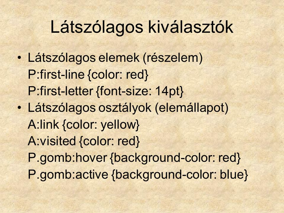 Látszólagos kiválasztók Látszólagos elemek (részelem) P:first-line {color: red} P:first-letter {font-size: 14pt} Látszólagos osztályok (elemállapot) A:link {color: yellow} A:visited {color: red} P.gomb:hover {background-color: red} P.gomb:active {background-color: blue}