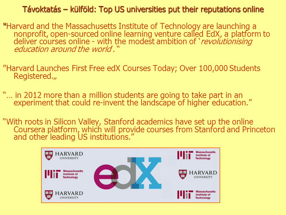 Távoktatás – külföld: Top US universities put their reputations online Harvard and the Massachusetts Institute of Technology are launching a nonprofit, open-sourced online learning venture called EdX, a platform to deliver courses online - with the modest ambition of 'revolutionising education around the world'.