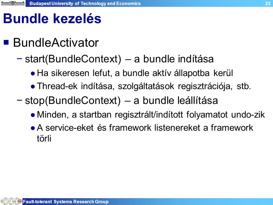 Budapest University of Technology and Economics Fault-tolerant Systems Research Group 23 Bundle kezelés  BundleActivator −start(BundleContext) – a bundle indítása ●Ha sikeresen lefut, a bundle aktív állapotba kerül ●Thread-ek indítása, szolgáltatások regisztrációja, stb.