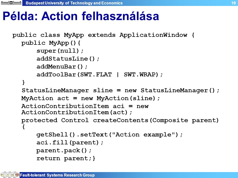 Budapest University of Technology and Economics Fault-tolerant Systems Research Group 19 Példa: Action felhasználása public class MyApp extends ApplicationWindow { public MyApp(){ super(null); addStatusLine(); addMenuBar(); addToolBar(SWT.FLAT | SWT.WRAP); } StatusLineManager sline = new StatusLineManager(); MyAction act = new MyAction(sline); ActionContributionItem aci = new ActionContributionItem(act); protected Control createContents(Composite parent) { getShell().setText( Action example ); aci.fill(parent); parent.pack(); return parent;}