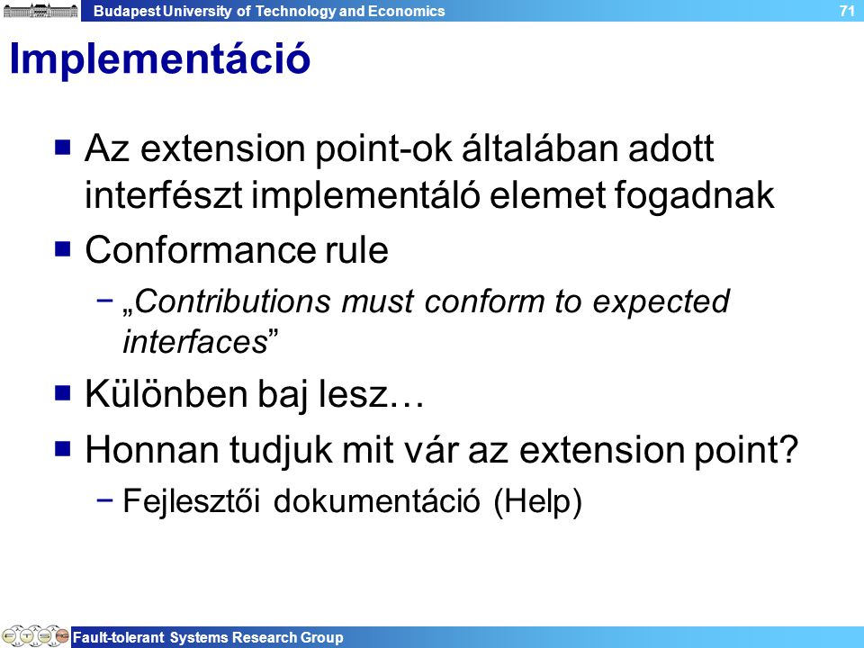 "Budapest University of Technology and Economics Fault-tolerant Systems Research Group 71 Implementáció  Az extension point-ok általában adott interfészt implementáló elemet fogadnak  Conformance rule −""Contributions must conform to expected interfaces  Különben baj lesz…  Honnan tudjuk mit vár az extension point."