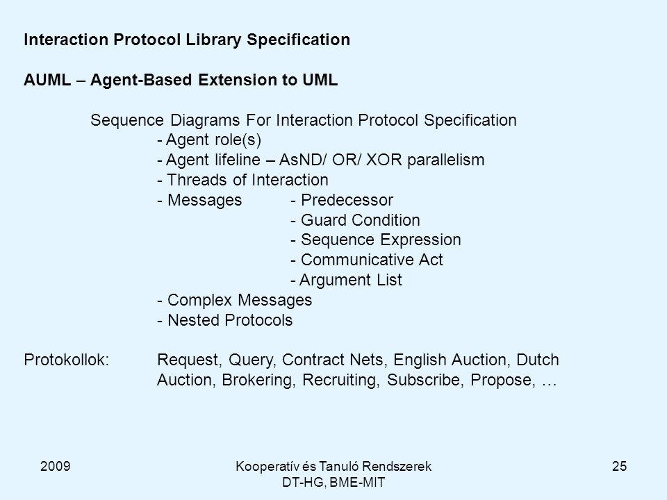 2009Kooperatív és Tanuló Rendszerek DT-HG, BME-MIT 25 Interaction Protocol Library Specification AUML – Agent-Based Extension to UML Sequence Diagrams For Interaction Protocol Specification - Agent role(s) - Agent lifeline – AsND/ OR/ XOR parallelism - Threads of Interaction - Messages- Predecessor - Guard Condition - Sequence Expression - Communicative Act - Argument List - Complex Messages - Nested Protocols Protokollok: Request, Query, Contract Nets, English Auction, Dutch Auction, Brokering, Recruiting, Subscribe, Propose, …