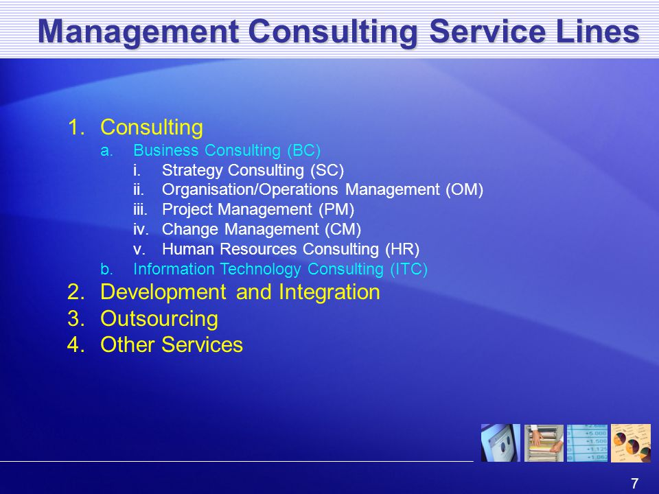 7 Management Consulting Service Lines 1.Consulting a.Business Consulting (BC) i.Strategy Consulting (SC) ii.Organisation/Operations Management (OM) iii.Project Management (PM) iv.Change Management (CM) v.Human Resources Consulting (HR) b.Information Technology Consulting (ITC) 2.Development and Integration 3.Outsourcing 4.Other Services