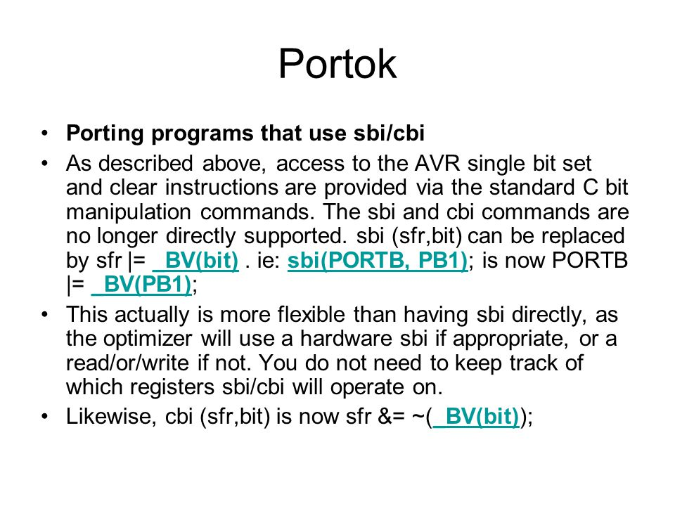 Portok Porting programs that use sbi/cbi As described above, access to the AVR single bit set and clear instructions are provided via the standard C bit manipulation commands.