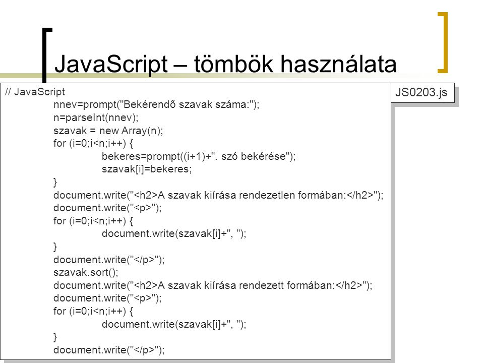 JavaScript – tömbök használata // JavaScript nnev=prompt( Bekérendő szavak száma: ); n=parseInt(nnev); szavak = new Array(n); for (i=0;i<n;i++) { bekeres=prompt((i+1)+ .