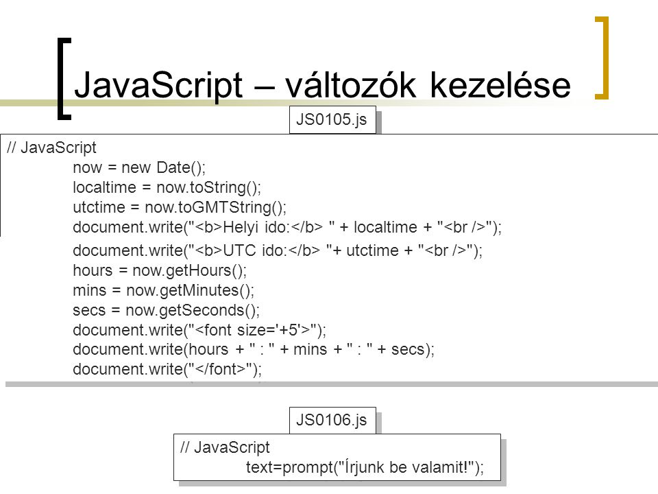JS0106.js JS0104.js JS0105.js JavaScript – változók kezelése // JavaScript now = new Date(); localtime = now.toString(); utctime = now.toGMTString(); document.write( Helyi ido: + localtime + ); document.write( UTC ido: + utctime); // JavaScript now = new Date(); localtime = now.toString(); utctime = now.toGMTString(); document.write( Helyi ido: + localtime + ); document.write( UTC ido: + utctime); document.write( UTC ido: + utctime + ); hours = now.getHours(); mins = now.getMinutes(); secs = now.getSeconds(); document.write( ); document.write(hours + : + mins + : + secs); document.write( ); document.write( UTC ido: + utctime + ); hours = now.getHours(); mins = now.getMinutes(); secs = now.getSeconds(); document.write( ); document.write(hours + : + mins + : + secs); document.write( ); // JavaScript text=prompt( Írjunk be valamit! ); // JavaScript text=prompt( Írjunk be valamit! );