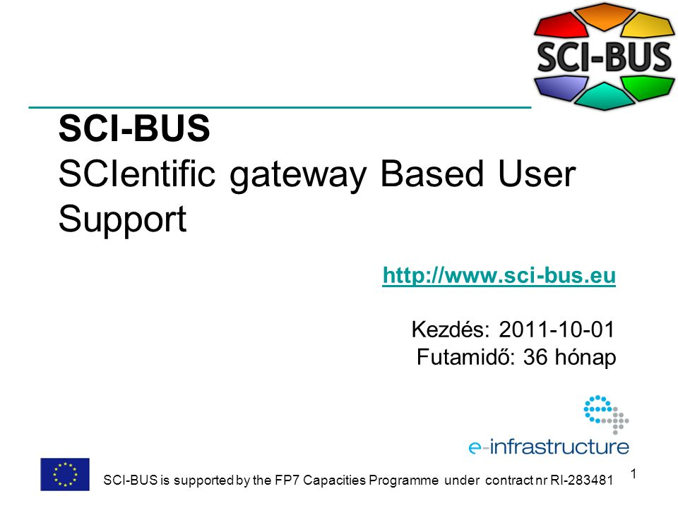 1 SCI-BUS SCIentific gateway Based User Support http://www.sci-bus.eu Kezdés: 2011-10-01 Futamidő: 36 hónap SCI-BUS is supported by the FP7 Capacities Programme under contract nr RI-283481