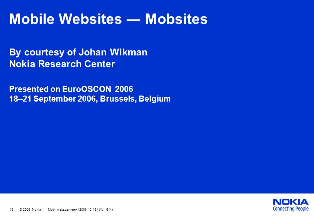 13 © 2006 Nokia Mobil webszerverek / 2006-10-18 / JWi, GMa Mobile Websites ― Mobsites By courtesy of Johan Wikman Nokia Research Center Presented on EuroOSCON 2006 18–21 September 2006, Brussels, Belgium