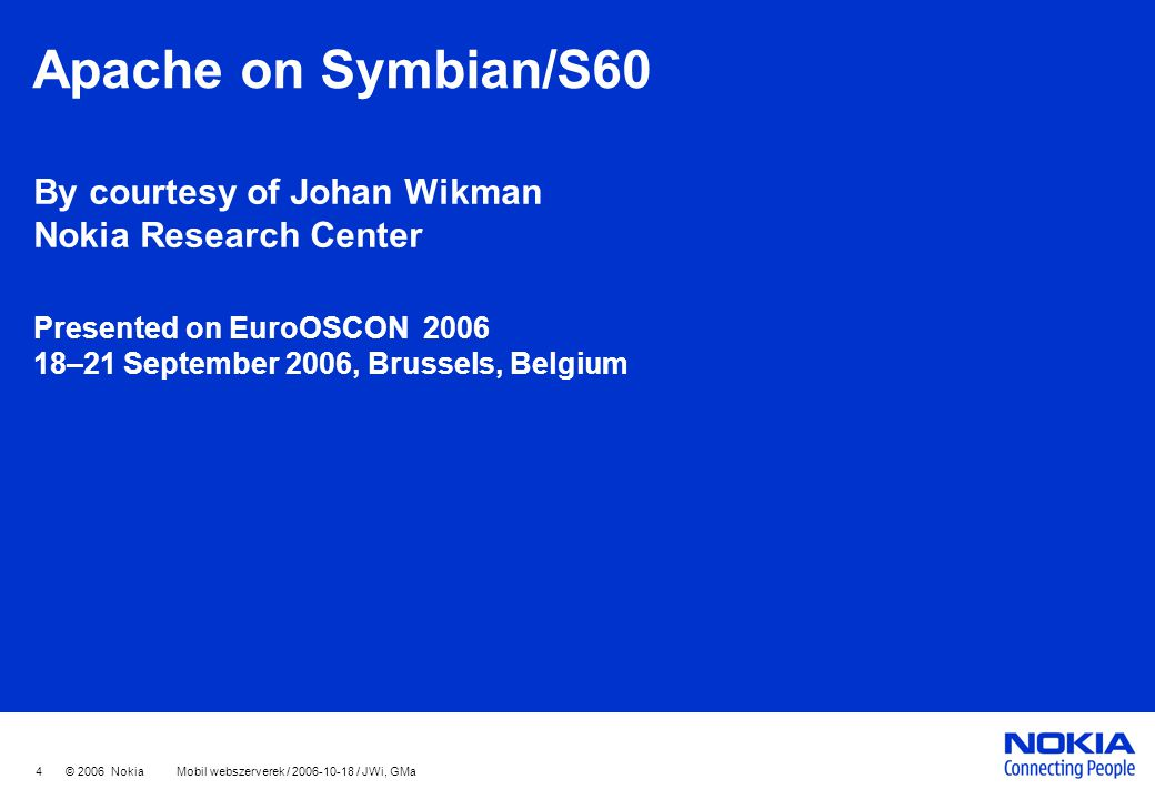 4 © 2006 Nokia Mobil webszerverek / 2006-10-18 / JWi, GMa Apache on Symbian/S60 By courtesy of Johan Wikman Nokia Research Center Presented on EuroOSCON 2006 18–21 September 2006, Brussels, Belgium