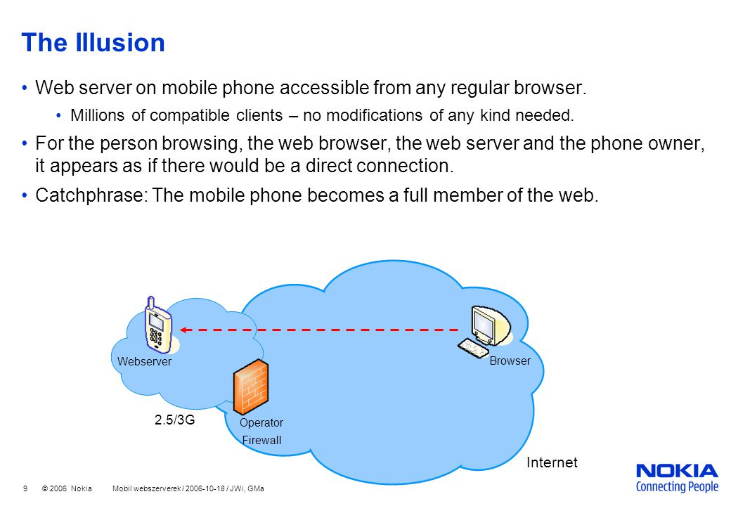 9 © 2006 Nokia Mobil webszerverek / 2006-10-18 / JWi, GMa The Illusion Web server on mobile phone accessible from any regular browser.