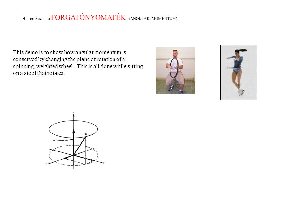 H-atomhoz: a FORGATÓNYOMATÉK (ANGULAR MOMENTUM) This demo is to show how angular momentum is conserved by changing the plane of rotation of a spinning, weighted wheel.