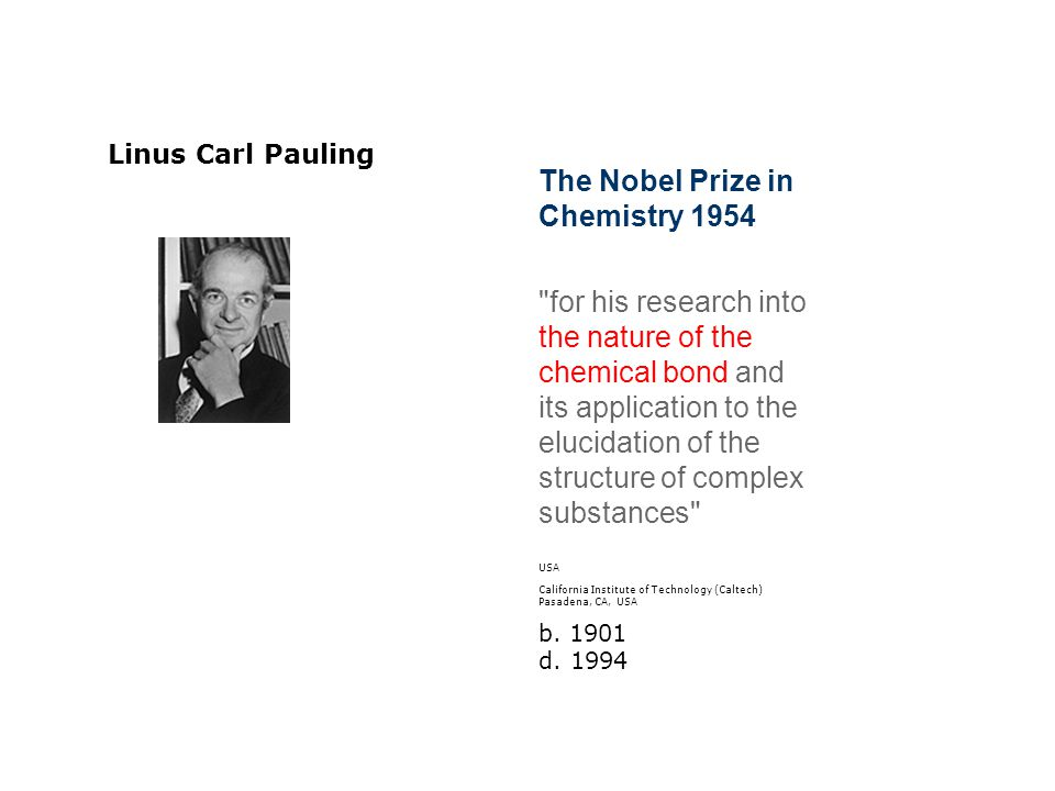 The Nobel Prize in Chemistry 1954 for his research into the nature of the chemical bond and its application to the elucidation of the structure of complex substances USA California Institute of Technology (Caltech) Pasadena, CA, USA b.