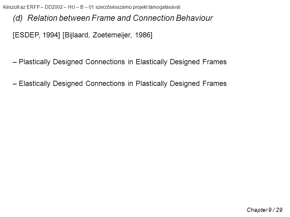 Készült az ERFP – DD2002 – HU – B – 01 szerzősésszámú projekt támogatásával Chapter 9 / 29 (d) Relation between Frame and Connection Behaviour [ESDEP, 1994] [Bijlaard, Zoetemeijer, 1986] – Plastically Designed Connections in Elastically Designed Frames – Elastically Designed Connections in Plastically Designed Frames